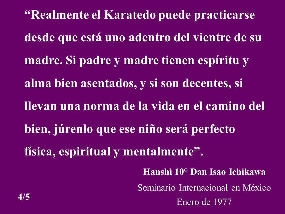 Realmente el Karatedo puede practicarse desde que está uno adentro del vientre de su madre. Si padre y madre tienen espíritu y alma bien asentados, y