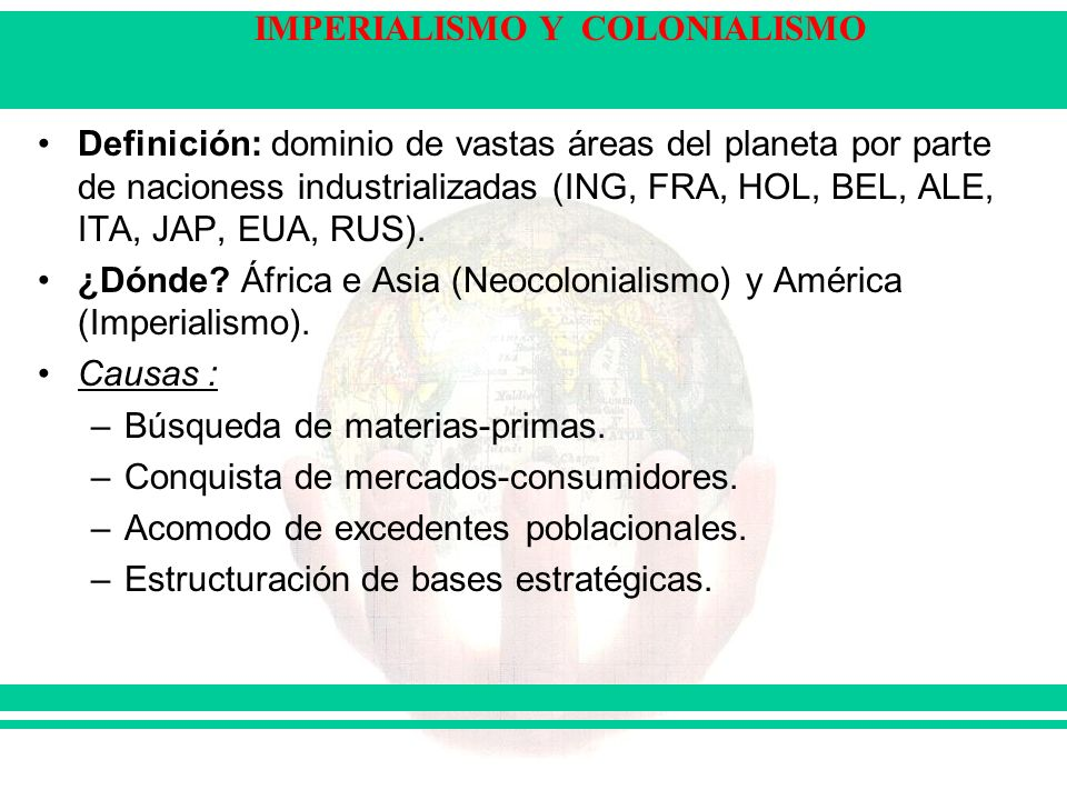 IMPERIALISMO Y COLONIALISMO Definición: dominio de vastas áreas del planeta por parte de nacioness industrializadas (ING, FRA, HOL, BEL, ALE, ITA, JAP, EUA, RUS).
