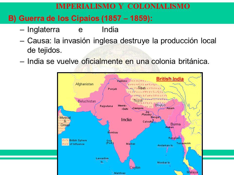 IMPERIALISMO Y COLONIALISMO B) Guerra de los Cipaios (1857 – 1859): –Inglaterra eIndia –Causa: la invasión inglesa destruye la producción local de tej