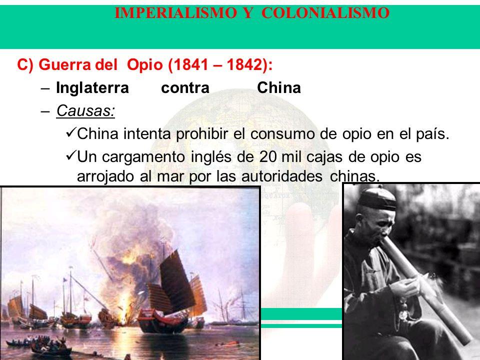 IMPERIALISMO Y COLONIALISMO C) Guerra del Opio (1841 – 1842): –Inglaterra contraChina –Causas: China intenta prohibir el consumo de opio en el país.