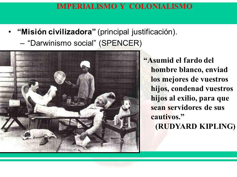 IMPERIALISMO Y COLONIALISMO Misión civilizadora (principal justificación). –Darwinismo social (SPENCER) Asumid el fardo del hombre blanco, enviad los