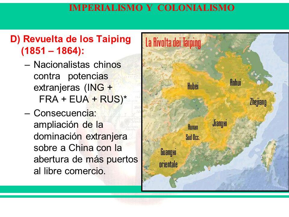 IMPERIALISMO Y COLONIALISMO D) Revuelta de los Taiping (1851 – 1864): –Nacionalistas chinos contra potencias extranjeras (ING + FRA + EUA + RUS)* –Con
