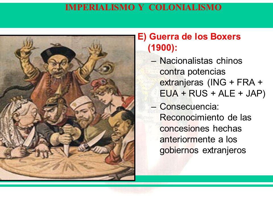 IMPERIALISMO Y COLONIALISMO E) Guerra de los Boxers (1900): –Nacionalistas chinos contra potencias extranjeras (ING + FRA + EUA + RUS + ALE + JAP) –Consecuencia: Reconocimiento de las concesiones hechas anteriormente a los gobiernos extranjeros