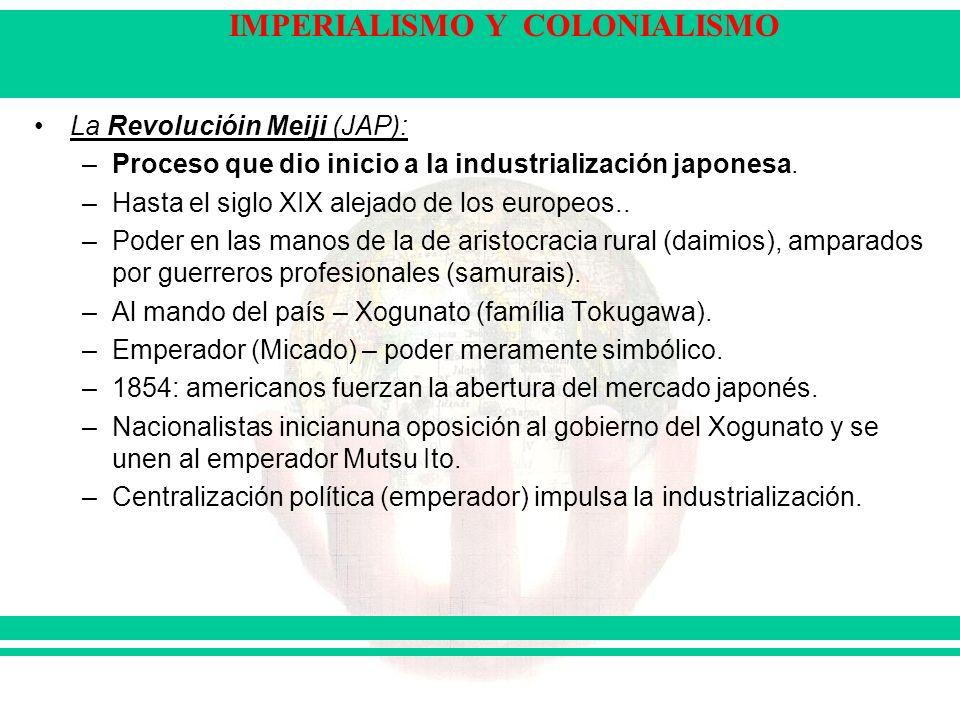 IMPERIALISMO Y COLONIALISMO La Revolucióin Meiji (JAP): –Proceso que dio inicio a la industrialización japonesa. –Hasta el siglo XIX alejado de los eu