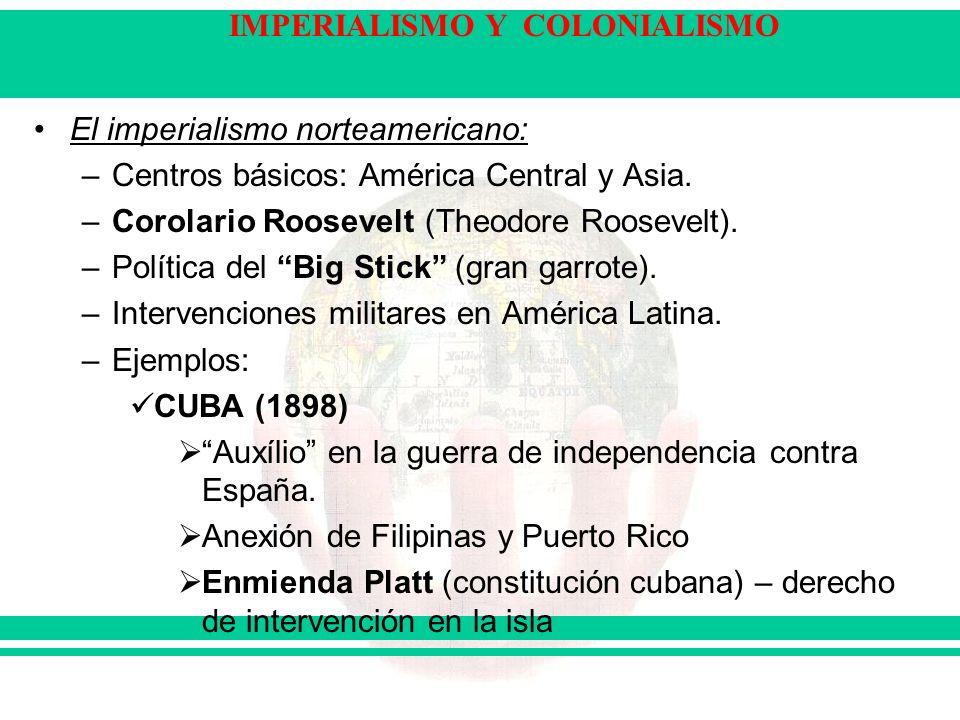 IMPERIALISMO Y COLONIALISMO El imperialismo norteamericano: –Centros básicos: América Central y Asia. –Corolario Roosevelt (Theodore Roosevelt). –Polí