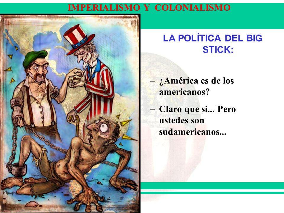 IMPERIALISMO Y COLONIALISMO LA POLÍTICA DEL BIG STICK: –¿América es de los americanos? –Claro que si... Pero ustedes son sudamericanos...