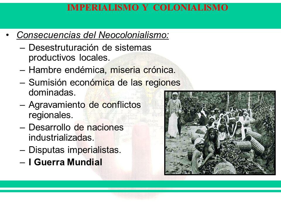 IMPERIALISMO Y COLONIALISMO Consecuencias del Neocolonialismo: –Desestruturación de sistemas productivos locales. –Hambre endémica, miseria crónica. –