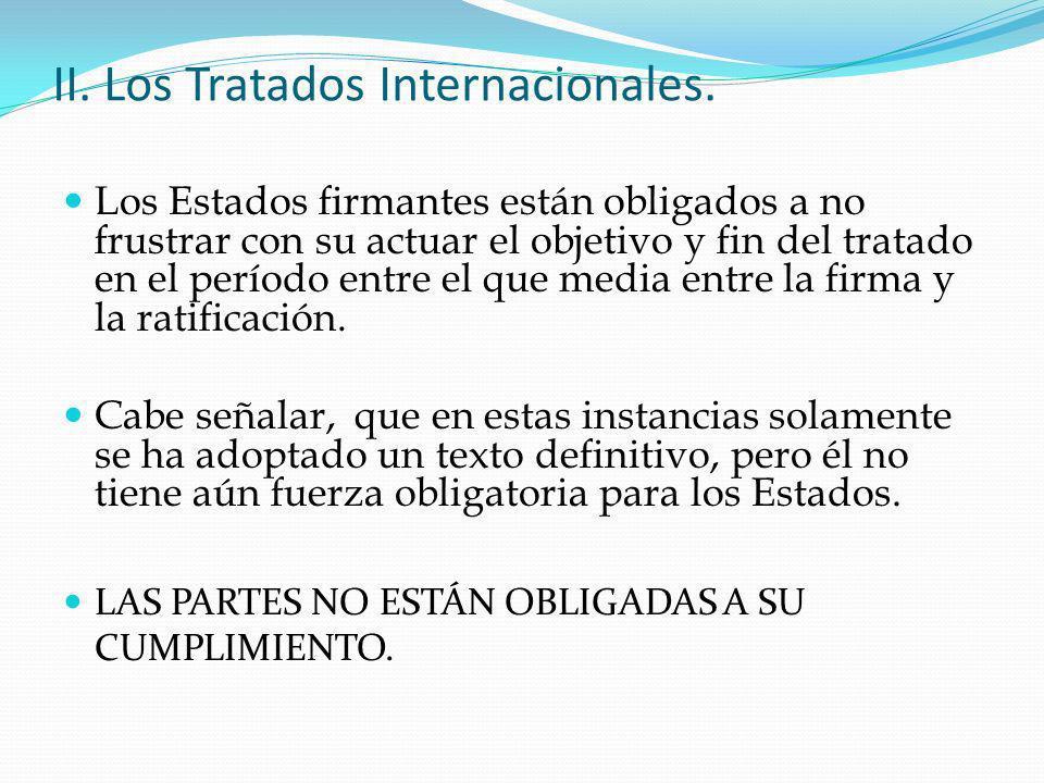 II. Los Tratados Internacionales. Los Estados firmantes están obligados a no frustrar con su actuar el objetivo y fin del tratado en el período entre