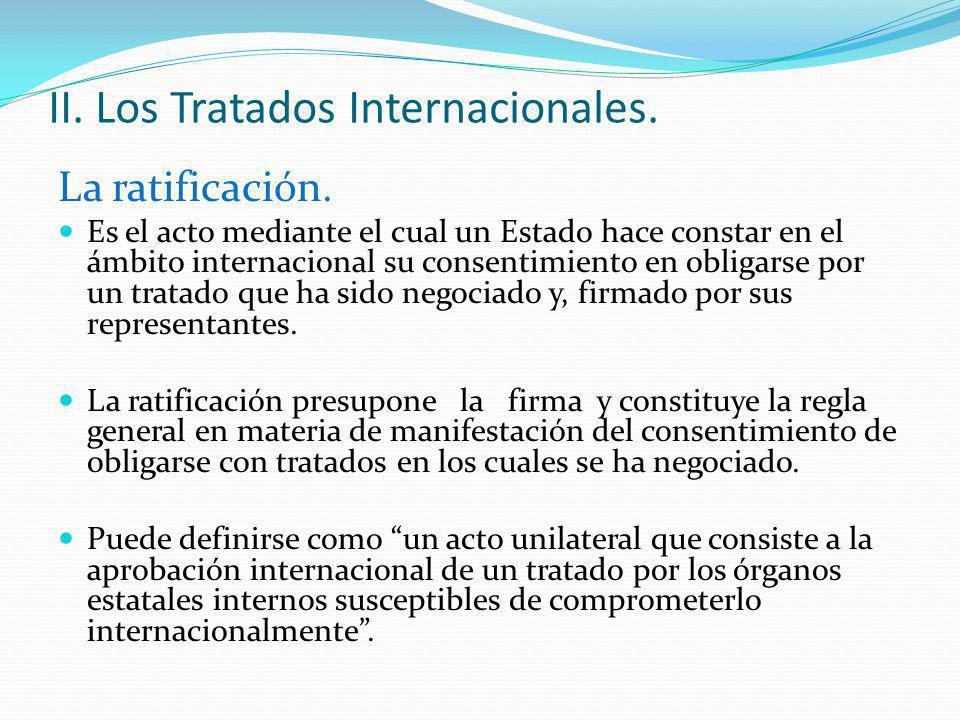 II. Los Tratados Internacionales. La ratificación. Es el acto mediante el cual un Estado hace constar en el ámbito internacional su consentimiento en