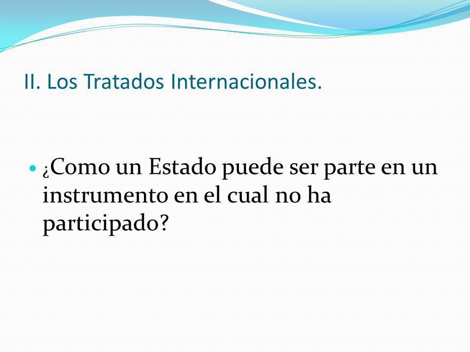 II. Los Tratados Internacionales. ¿ Como un Estado puede ser parte en un instrumento en el cual no ha participado?