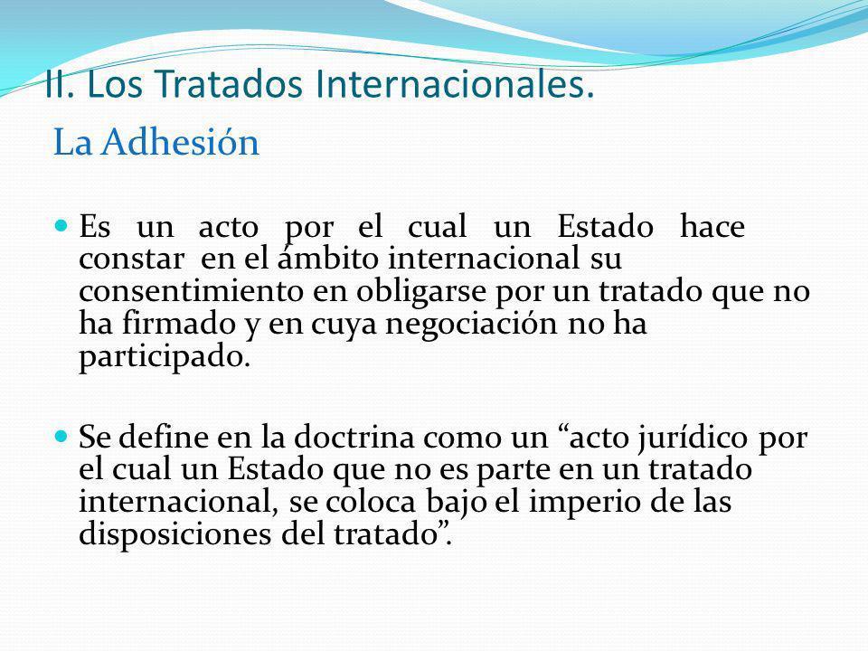 II. Los Tratados Internacionales. La Adhesión Es un acto por el cual un Estado hace constar en el ámbito internacional su consentimiento en obligarse