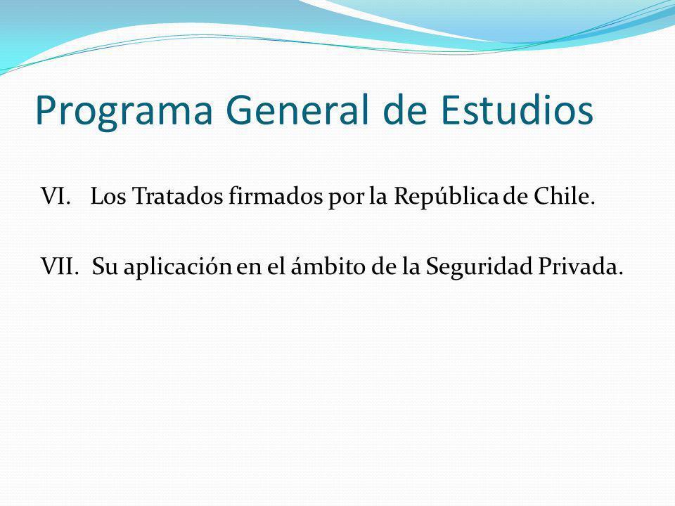 Programa General de Estudios VI. Los Tratados firmados por la República de Chile. VII. Su aplicación en el ámbito de la Seguridad Privada.