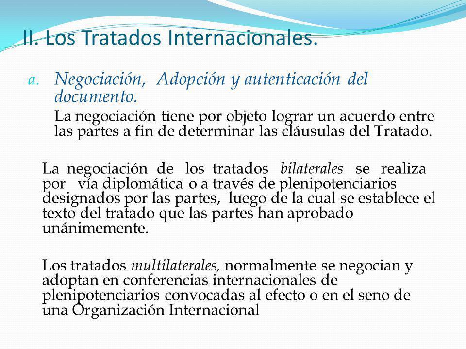 II. Los Tratados Internacionales. a. Negociación, Adopción y autenticación del documento. La negociación tiene por objeto lograr un acuerdo entre las