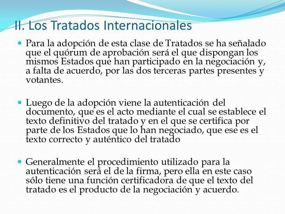 II. Los Tratados Internacionales Para la adopción de esta clase de Tratados se ha señalado que el quórum de aprobación será el que dispongan los mismo