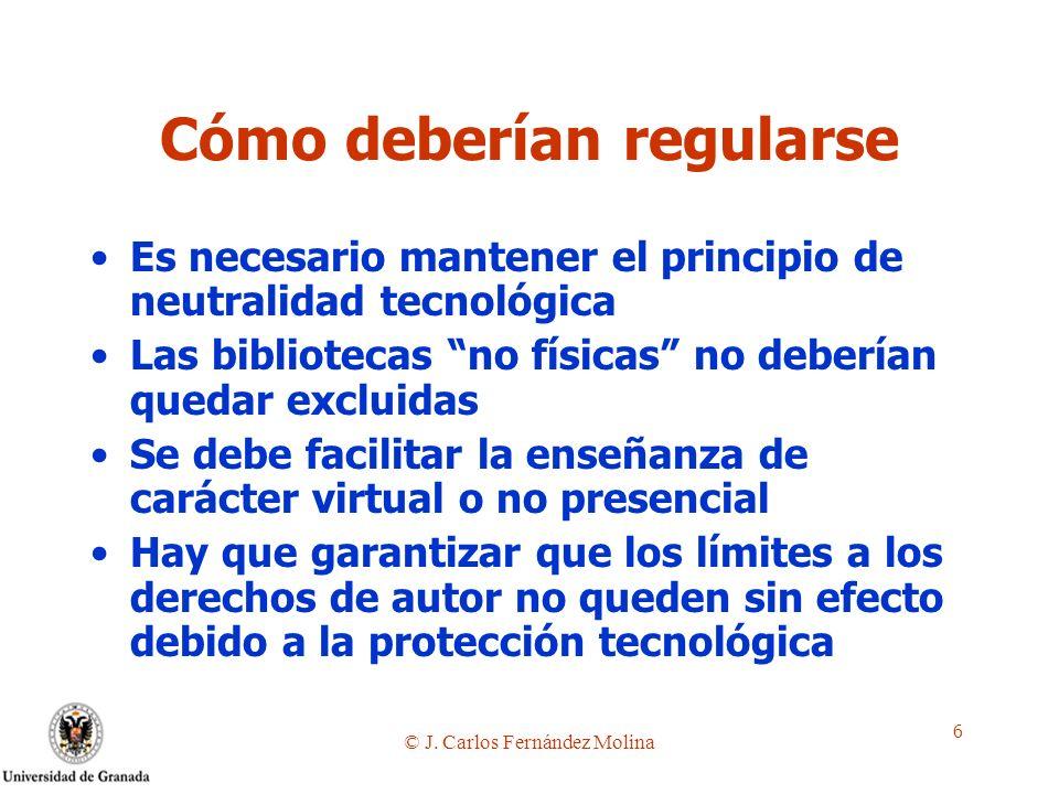 © J. Carlos Fernández Molina 6 Cómo deberían regularse Es necesario mantener el principio de neutralidad tecnológica Las bibliotecas no físicas no deb