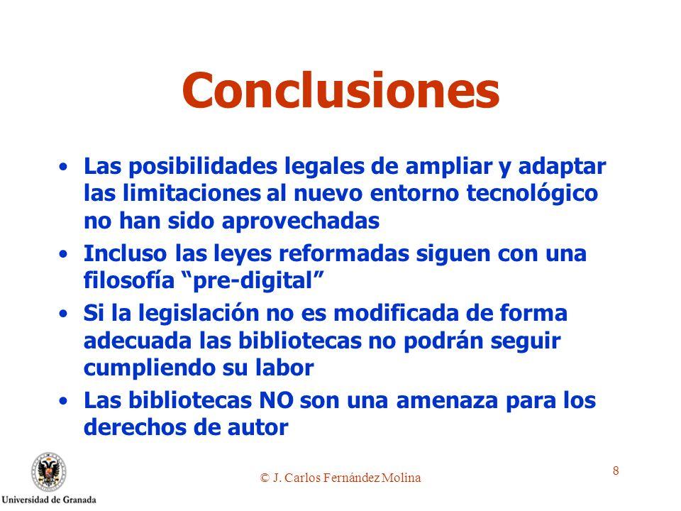 © J. Carlos Fernández Molina 8 Conclusiones Las posibilidades legales de ampliar y adaptar las limitaciones al nuevo entorno tecnológico no han sido a