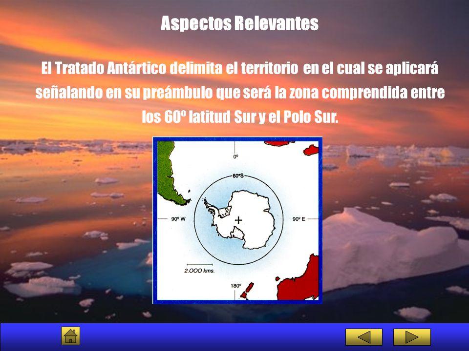 Aspectos Relevantes El Tratado Antártico delimita el territorio en el cual se aplicará señalando en su preámbulo que será la zona comprendida entre lo