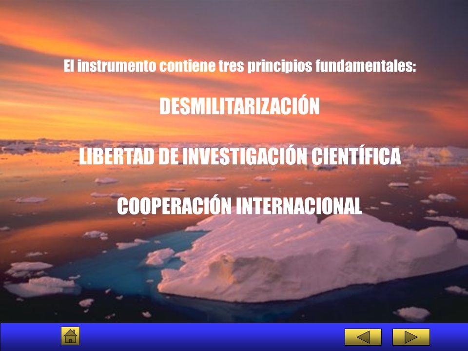 El instrumento contiene tres principios fundamentales: DESMILITARIZACIÓN LIBERTAD DE INVESTIGACIÓN CIENTÍFICA COOPERACIÓN INTERNACIONAL