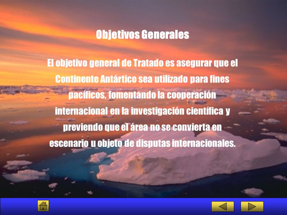 Objetivos Generales El objetivo general de Tratado es asegurar que el Continente Antártico sea utilizado para fines pacíficos, fomentando la cooperaci
