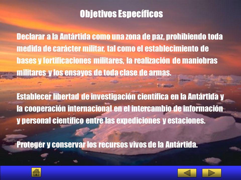 Objetivos Específicos Declarar a la Antártida como una zona de paz, prohibiendo toda medida de carácter militar, tal como el establecimiento de bases
