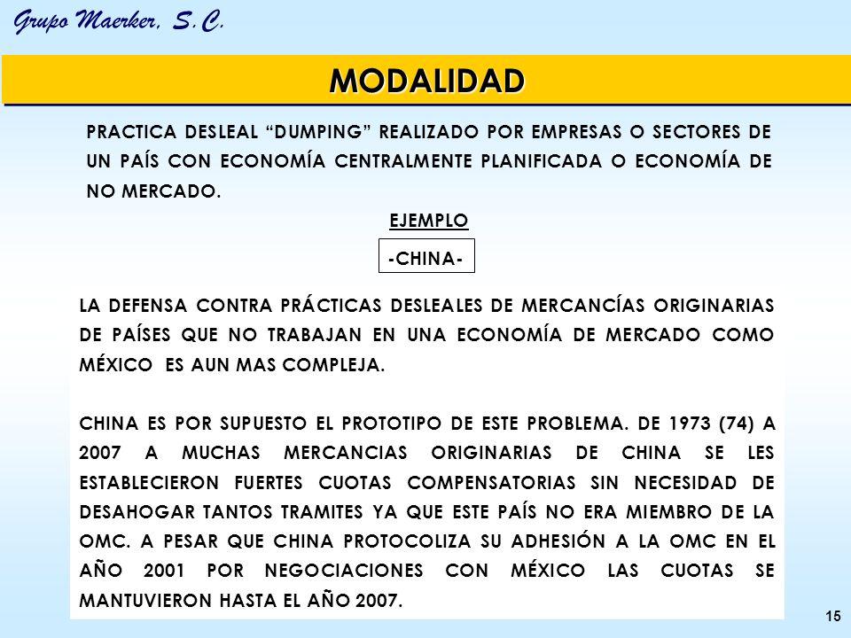 Grupo Maerker, S.C. 15 MODALIDADMODALIDAD PRACTICA DESLEAL DUMPING REALIZADO POR EMPRESAS O SECTORES DE UN PAÍS CON ECONOMÍA CENTRALMENTE PLANIFICADA