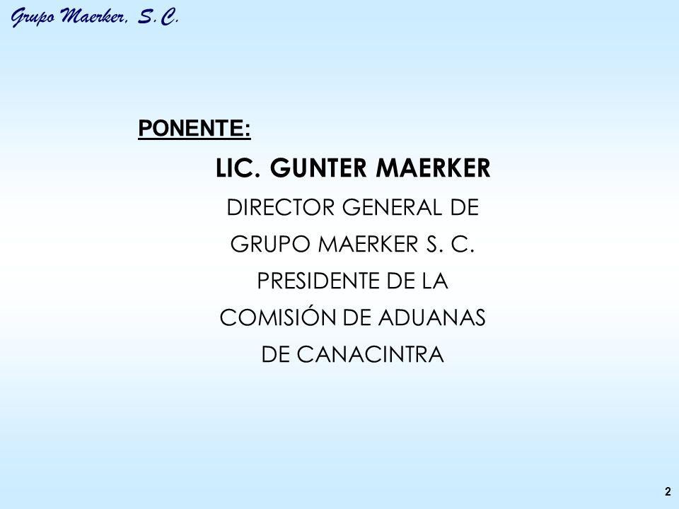 Grupo Maerker, S.C. PONENTE: LIC. GUNTER MAERKER DIRECTOR GENERAL DE GRUPO MAERKER S. C. PRESIDENTE DE LA COMISIÓN DE ADUANAS DE CANACINTRA 2
