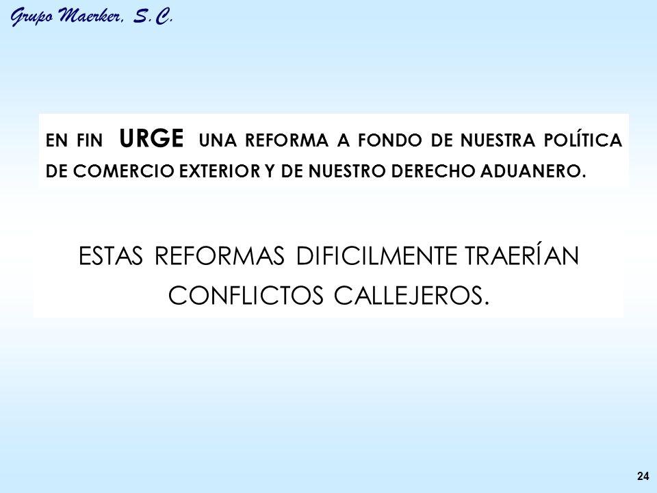 Grupo Maerker, S.C. 24 EN FIN URGE UNA REFORMA A FONDO DE NUESTRA POLÍTICA DE COMERCIO EXTERIOR Y DE NUESTRO DERECHO ADUANERO. ESTAS REFORMAS DIFICILM