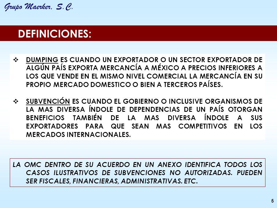 Grupo Maerker, S.C. DEFINICIONES: DUMPING ES CUANDO UN EXPORTADOR O UN SECTOR EXPORTADOR DE ALGÚN PAÍS EXPORTA MERCANCÍA A MÉXICO A PRECIOS INFERIORES