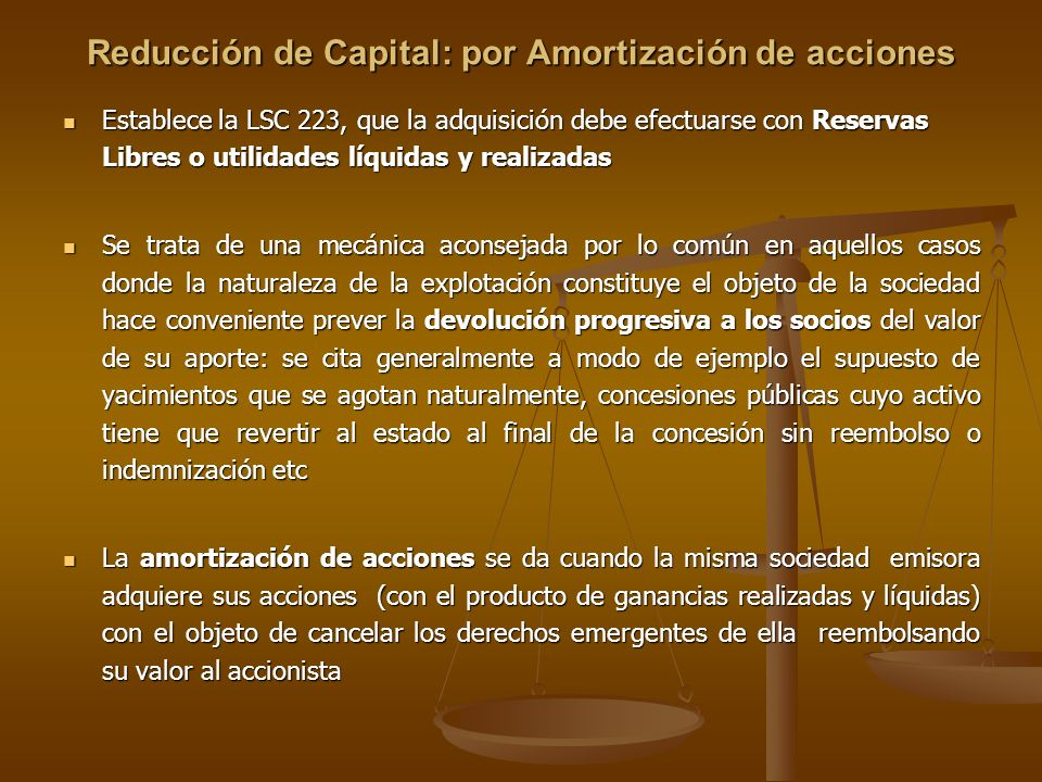 Reducción de Capital: por Amortización de acciones Establece la LSC 223, que la adquisición debe efectuarse con Reservas Libres o utilidades líquidas