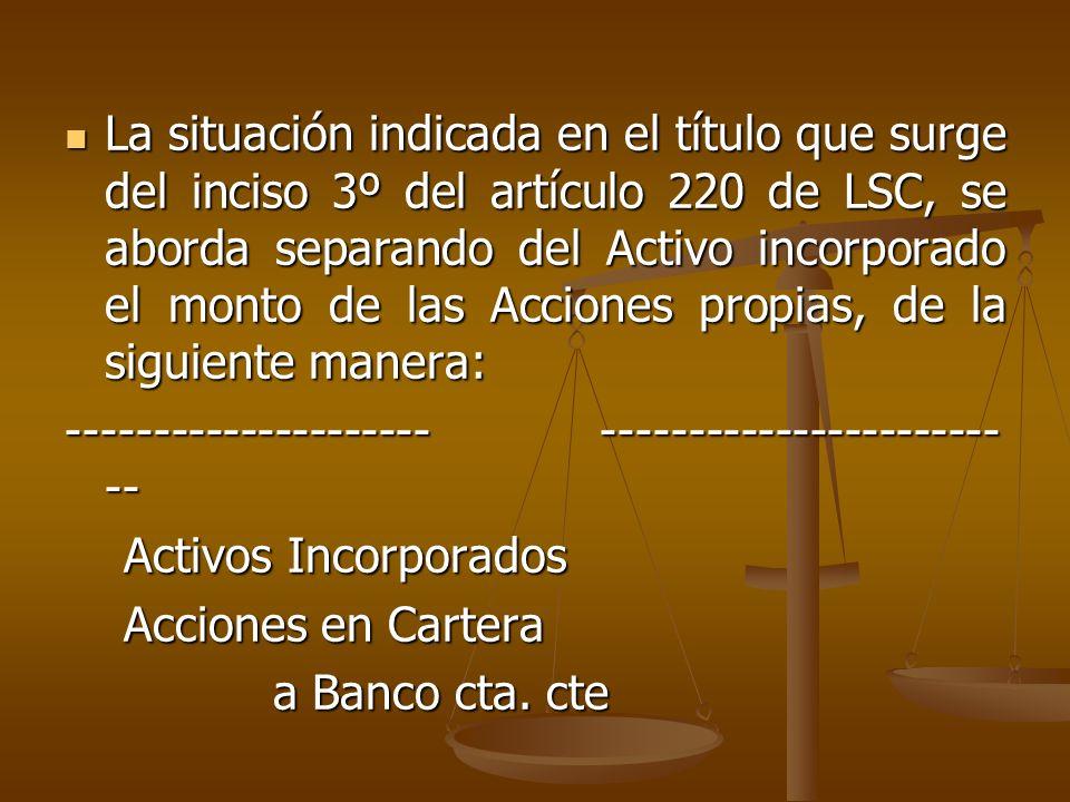 La situación indicada en el título que surge del inciso 3º del artículo 220 de LSC, se aborda separando del Activo incorporado el monto de las Accione