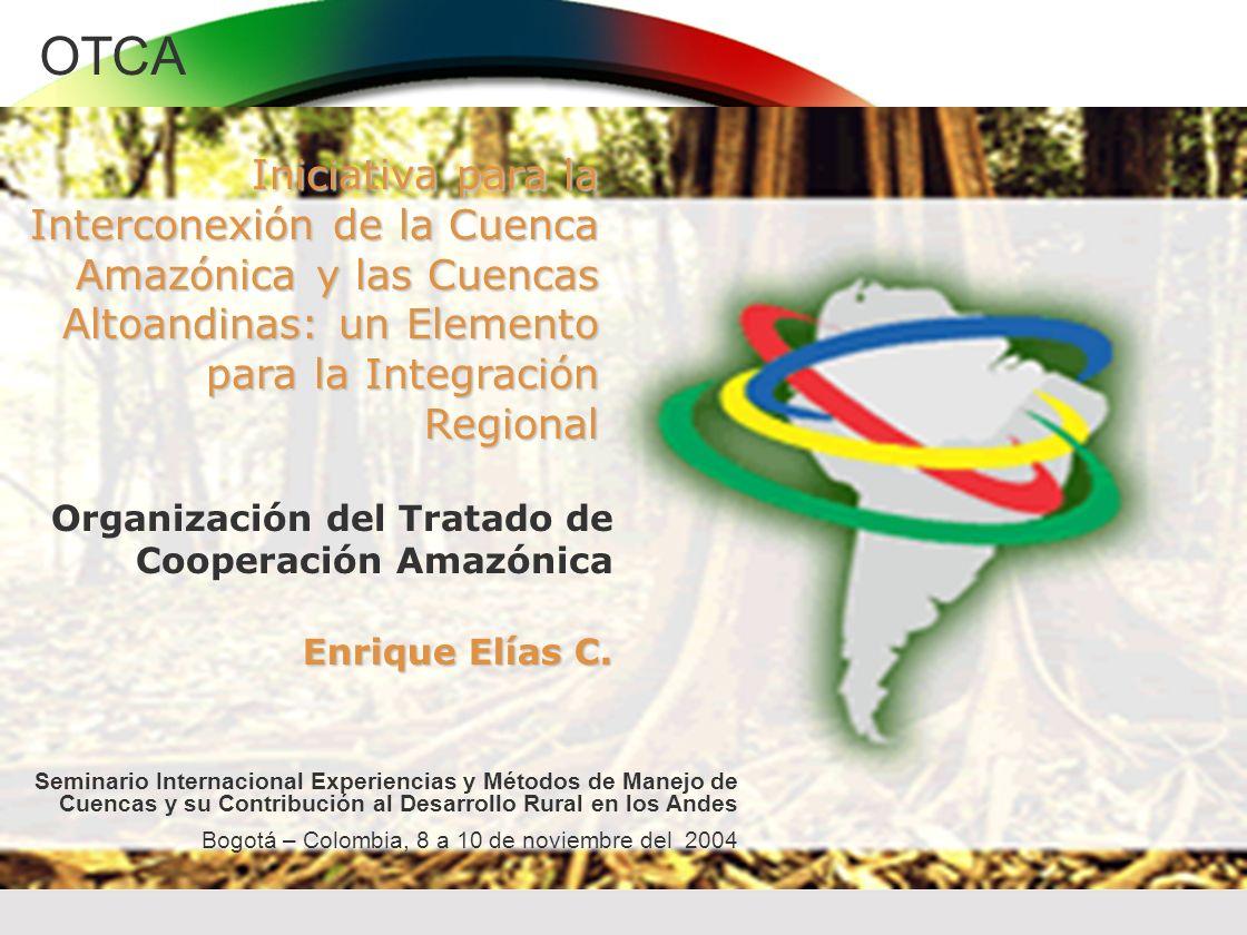 OTCA Iniciativa para la Interconexión de la Cuenca Amazónica y las Cuencas Altoandinas: un Elemento para la Integración Regional Enrique Elías C. Orga