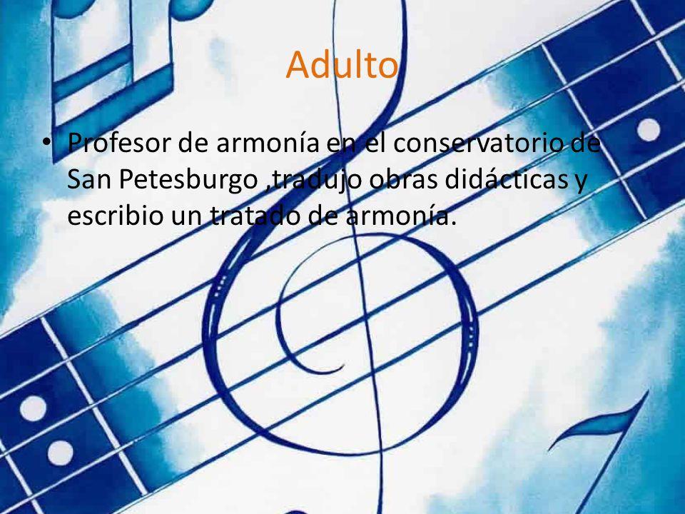Adulto Profesor de armonía en el conservatorio de San Petesburgo,tradujo obras didácticas y escribio un tratado de armonía.