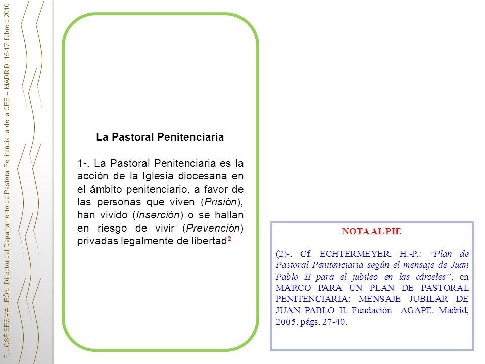La Pastoral Penitenciaria 1-. La Pastoral Penitenciaria es la acción de la Iglesia diocesana en el ámbito penitenciario, a favor de las personas que v