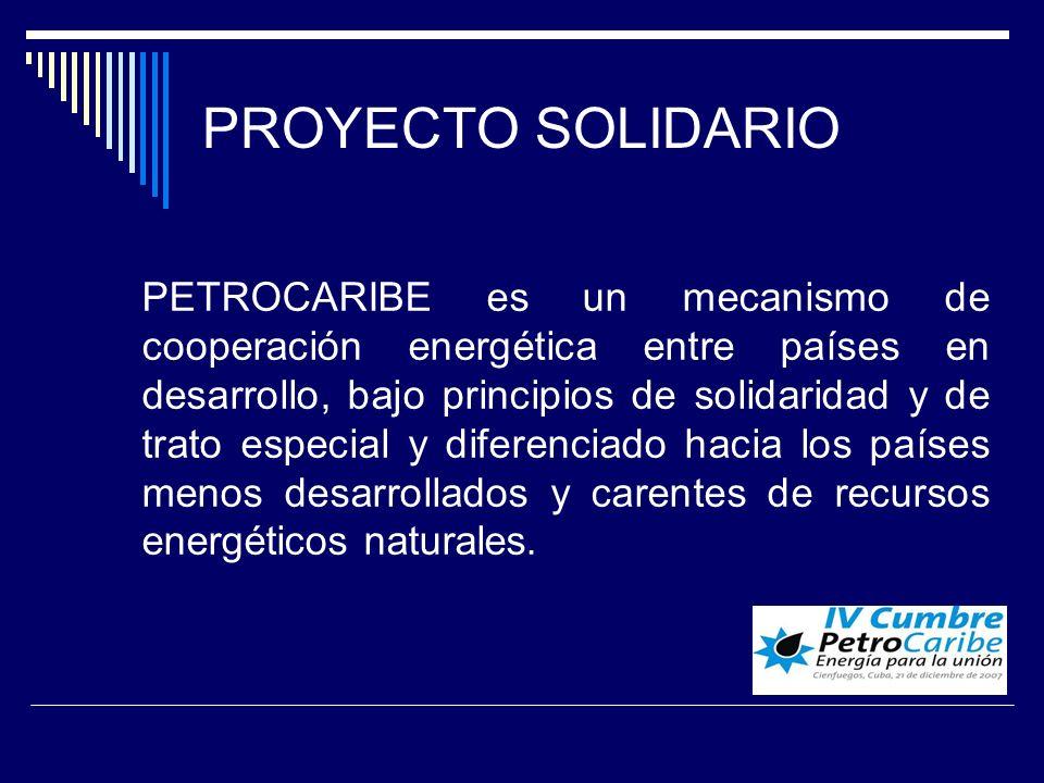 PROYECTO SOLIDARIO PETROCARIBE es un mecanismo de cooperación energética entre países en desarrollo, bajo principios de solidaridad y de trato especial y diferenciado hacia los países menos desarrollados y carentes de recursos energéticos naturales.