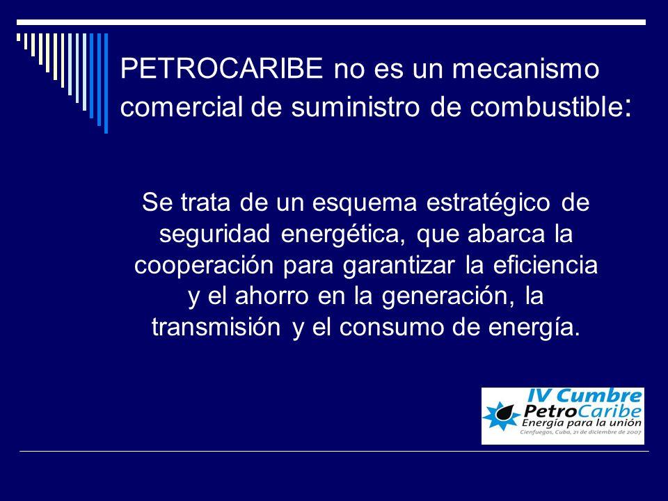 PETROCARIBE no es un mecanismo comercial de suministro de combustible : Se trata de un esquema estratégico de seguridad energética, que abarca la cooperación para garantizar la eficiencia y el ahorro en la generación, la transmisión y el consumo de energía.