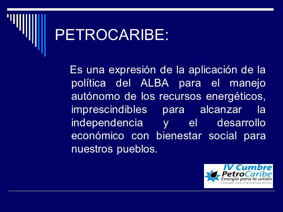 PETROCARIBE: Es una expresión de la aplicación de la política del ALBA para el manejo autónomo de los recursos energéticos, imprescindibles para alcanzar la independencia y el desarrollo económico con bienestar social para nuestros pueblos.