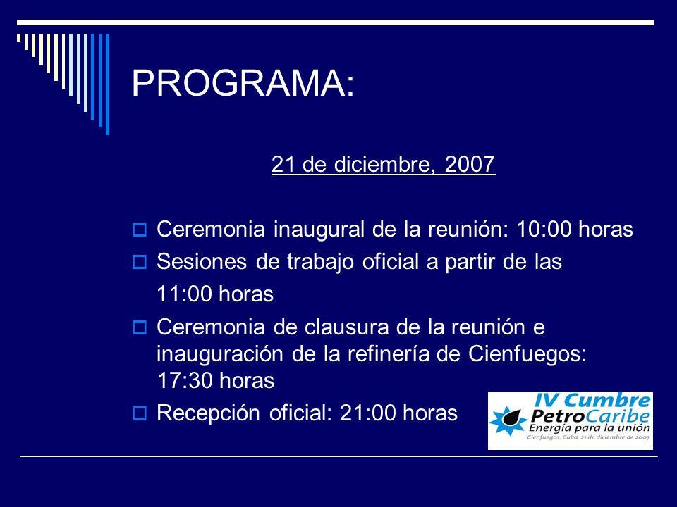 PROGRAMA: 21 de diciembre, 2007 Ceremonia inaugural de la reunión: 10:00 horas Sesiones de trabajo oficial a partir de las 11:00 horas Ceremonia de clausura de la reunión e inauguración de la refinería de Cienfuegos: 17:30 horas Recepción oficial: 21:00 horas