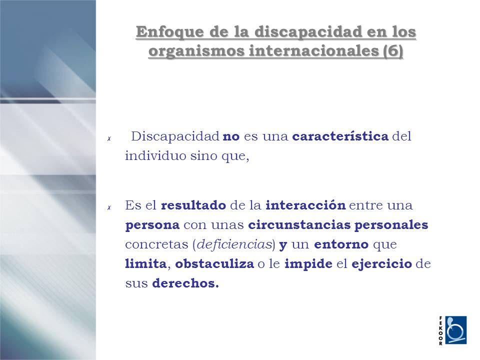 Enfoque de la discapacidad en los organismos internacionales (6) Discapacidad no es una característica del individuo sino que, Es el resultado de la i