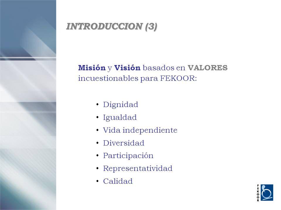INTRODUCCION (3) Misión y Visión basados en VALORES incuestionables para FEKOOR: Dignidad Igualdad Vida independiente Diversidad Participación Represe