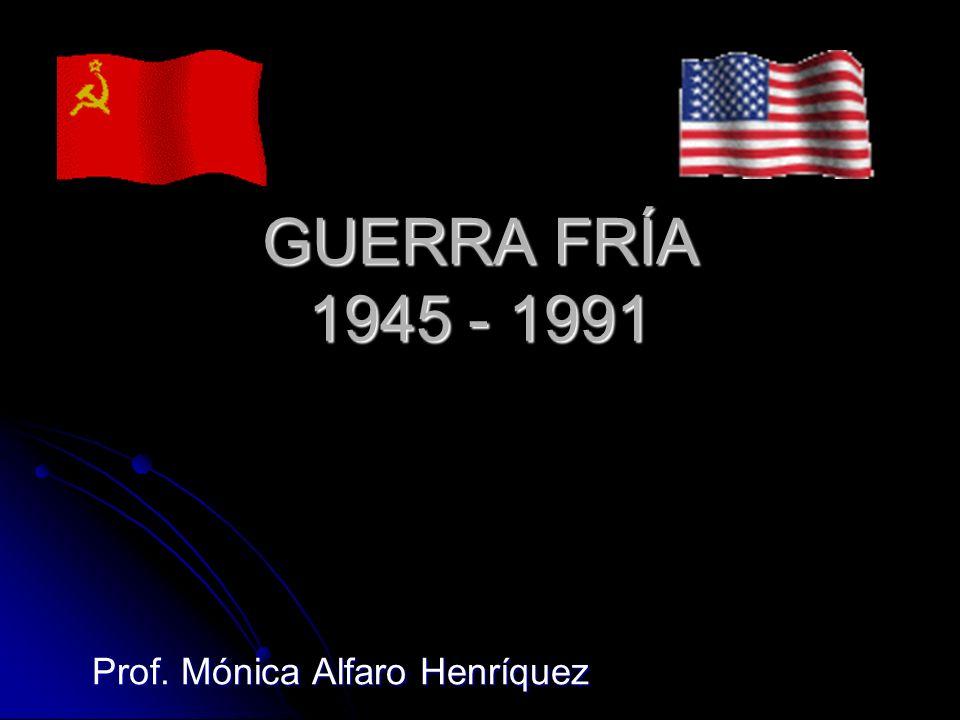GUERRA FRÍA 1945 - 1991 Prof. Mónica Alfaro Henríquez