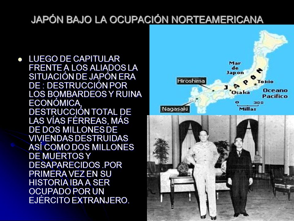 JAPÓN BAJO LA OCUPACIÓN NORTEAMERICANA LUEGO DE CAPITULAR FRENTE A LOS ALIADOS LA SITUACIÓN DE JAPÓN ERA DE : DESTRUCCIÓN POR LOS BOMBARDEOS Y RUINA E