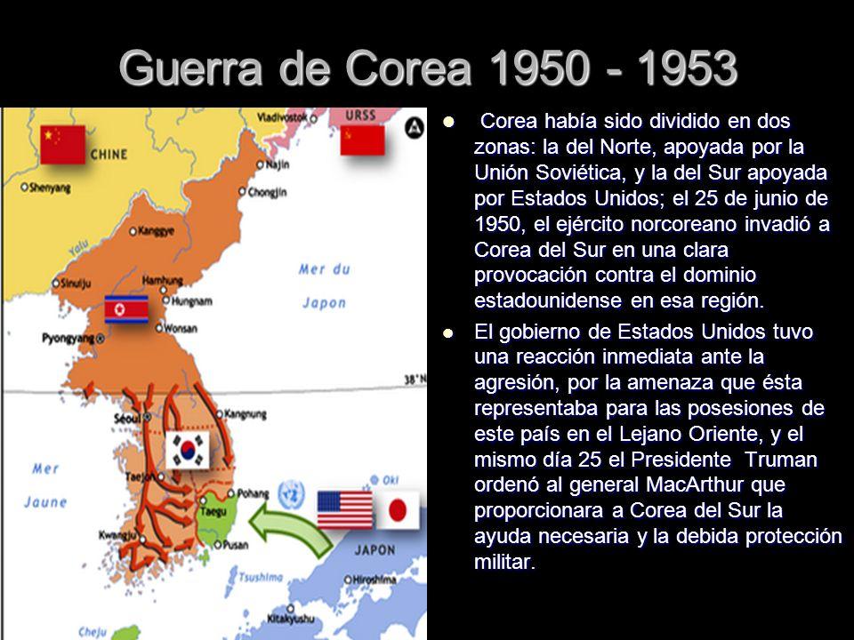 Guerra de Corea 1950 - 1953 Corea había sido dividido en dos zonas: la del Norte, apoyada por la Unión Soviética, y la del Sur apoyada por Estados Uni