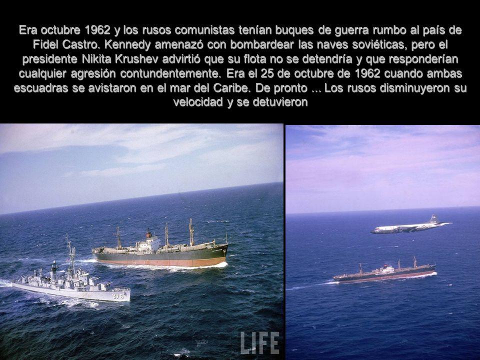 Era octubre 1962 y los rusos comunistas tenían buques de guerra rumbo al país de Fidel Castro. Kennedy amenazó con bombardear las naves soviéticas, pe