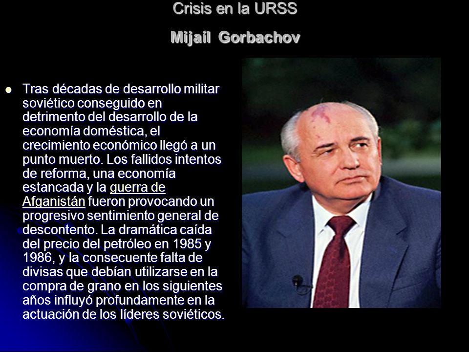 Crisis en la URSS Mijaíl Gorbachov Tras décadas de desarrollo militar soviético conseguido en detrimento del desarrollo de la economía doméstica, el c