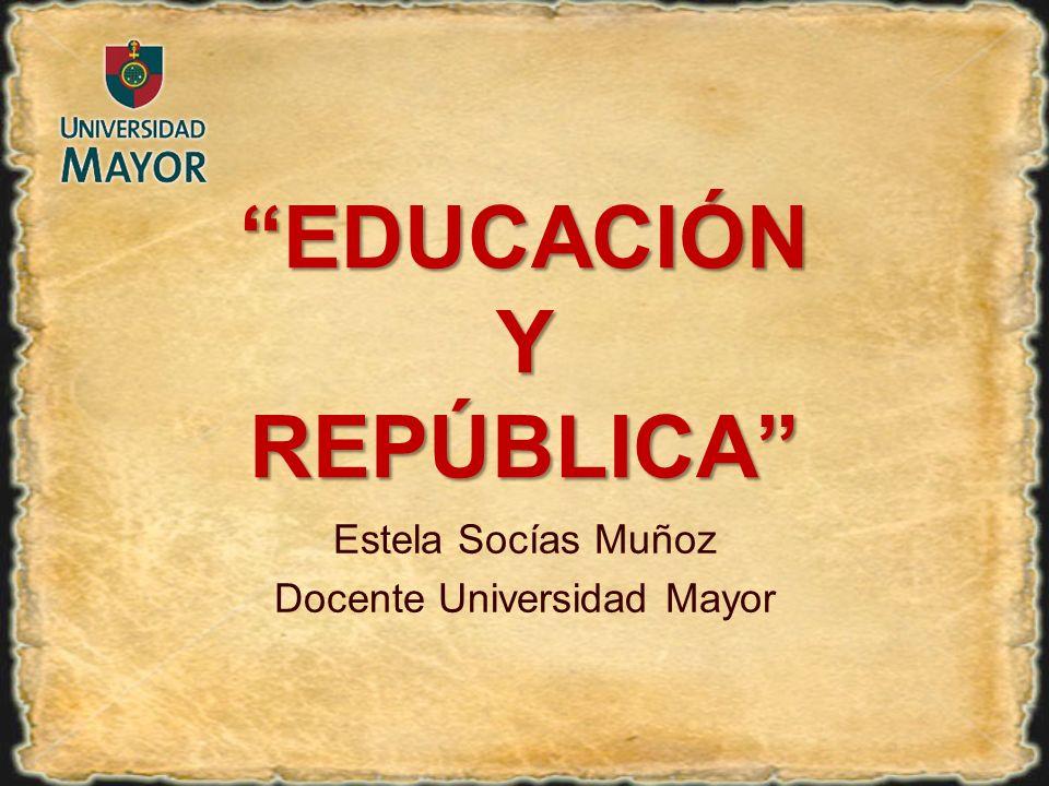 Estela Socías Muñoz Docente Universidad Mayor EDUCACIÓN Y REPÚBLICA