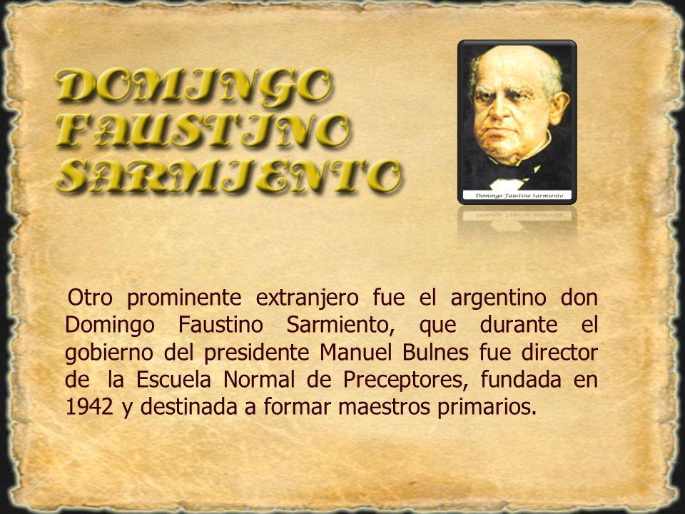 Otro prominente extranjero fue el argentino don Domingo Faustino Sarmiento, que durante el gobierno del presidente Manuel Bulnes fue director dela Esc