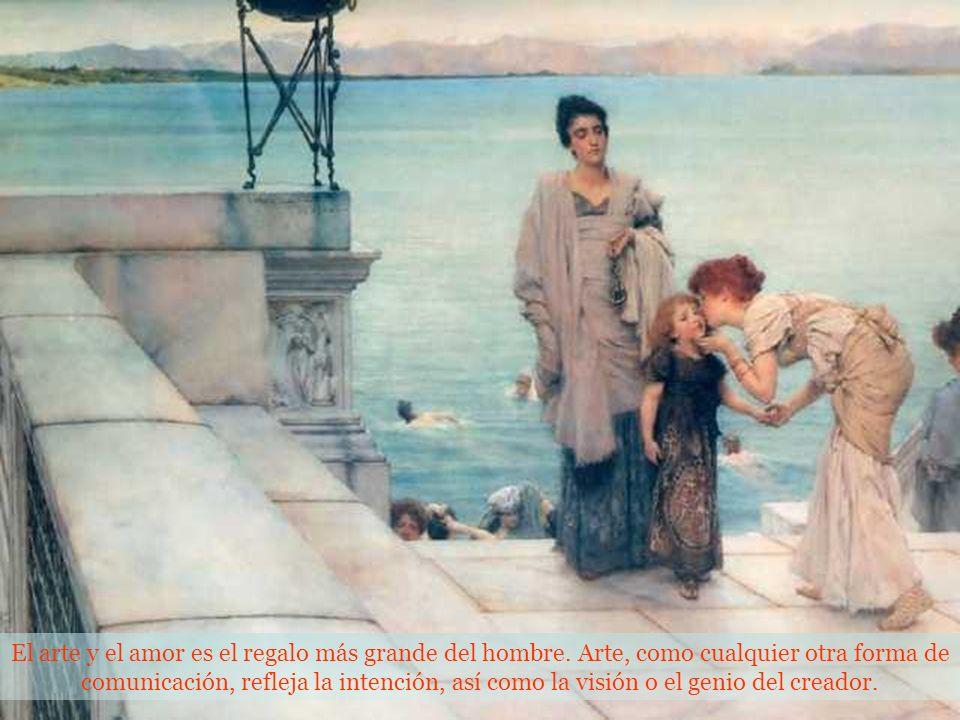 El arte y el amor es el regalo más grande del hombre.