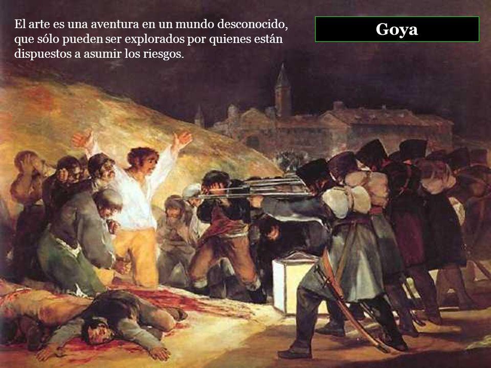 Goya El arte es una aventura en un mundo desconocido, que sólo pueden ser explorados por quienes están dispuestos a asumir los riesgos.