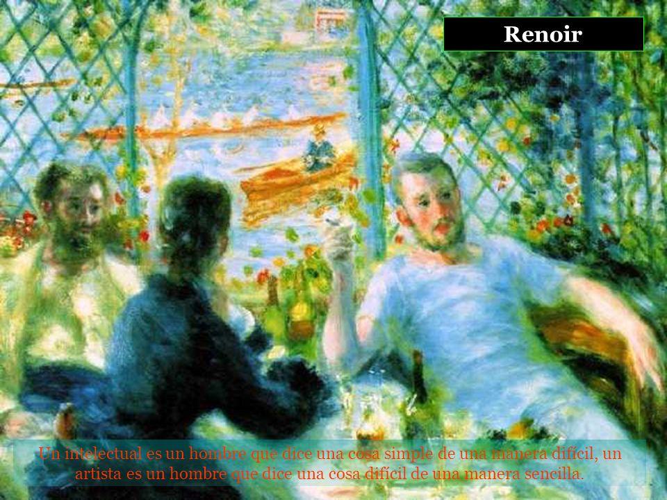 Renoir Un intelectual es un hombre que dice una cosa simple de una manera difícil, un artista es un hombre que dice una cosa difícil de una manera sencilla.