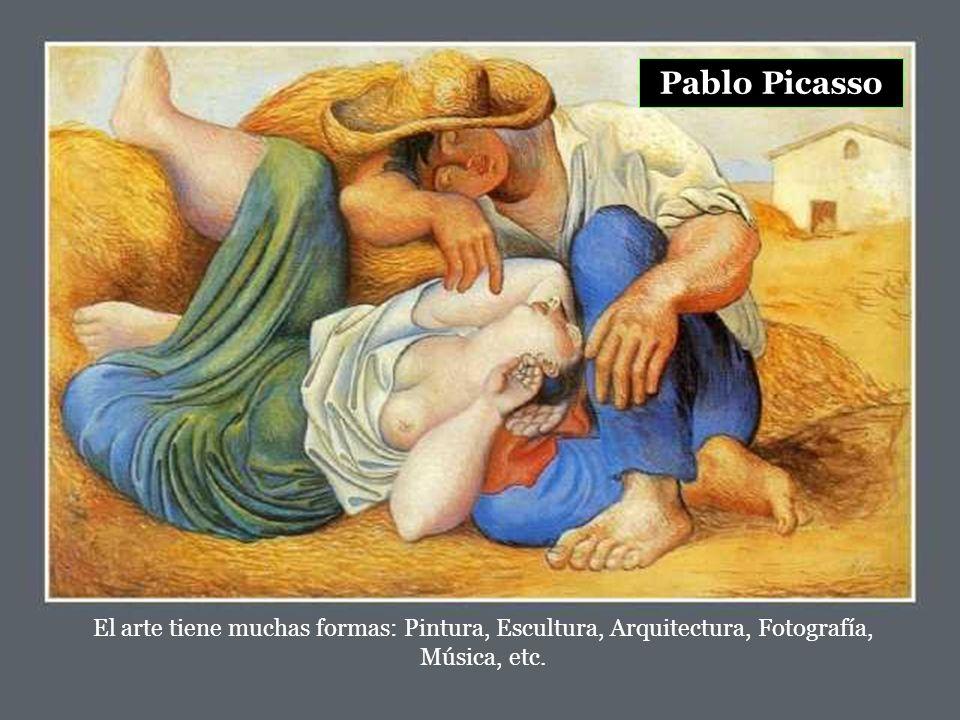 Pablo Picasso El arte tiene muchas formas: Pintura, Escultura, Arquitectura, Fotografía, Música, etc.